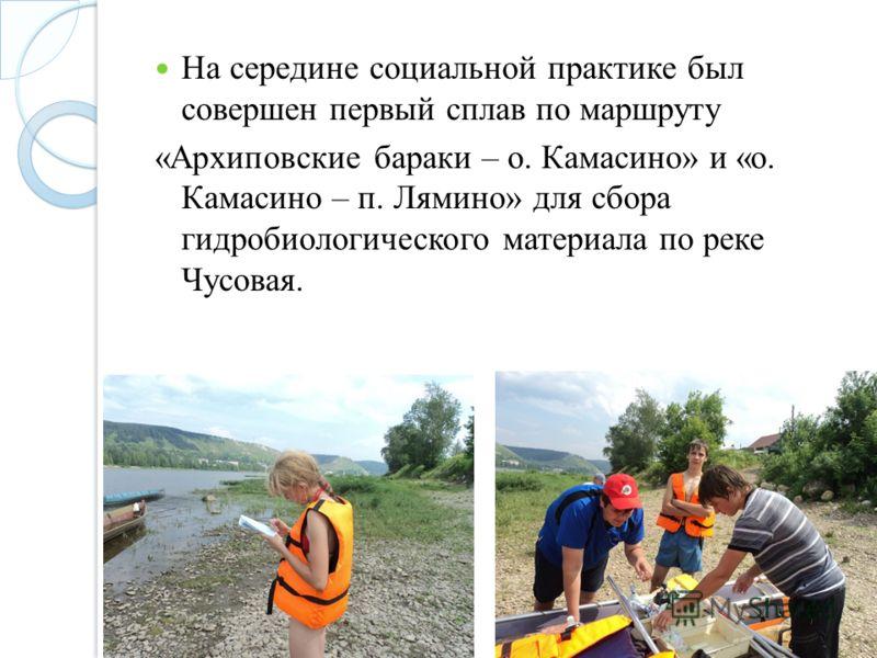 На середине социальной практике был совершен первый сплав по маршруту «Архиповские бараки – о. Камасино» и «о. Камасино – п. Лямино» для сбора гидробиологического материала по реке Чусовая.