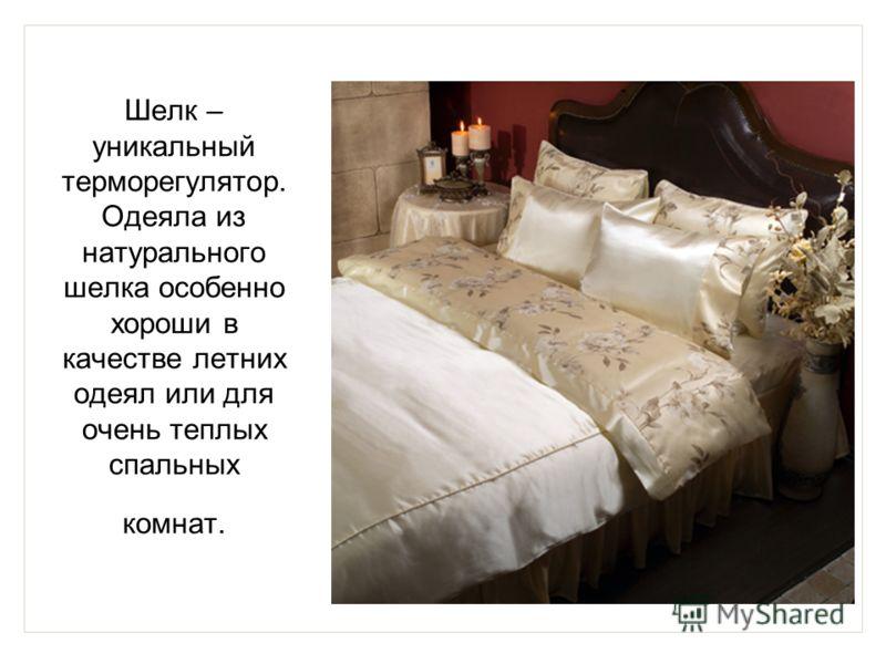 Шелк – уникальный терморегулятор. Одеяла из натурального шелка особенно хороши в качестве летних одеял или для очень теплых спальных комнат.