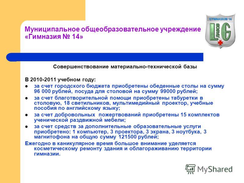 Муниципальное общеобразовательное учреждение «Гимназия 14» Совершенствование материально-технической базы В 2010-2011 учебном году: за счет городского бюджета приобретены обеденные столы на сумму 96 000 рублей, посуда для столовой на сумму 99000 рубл