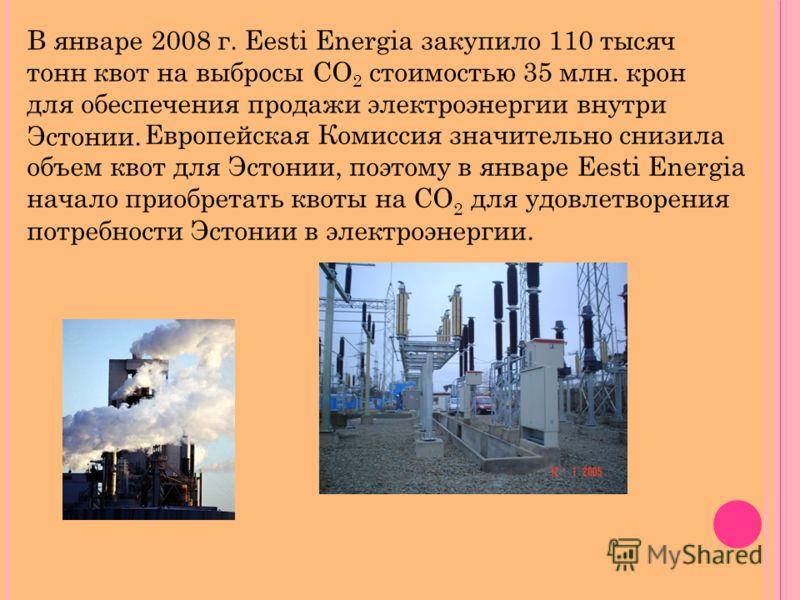 В январе 2008 г. Eesti Energia закупило 110 тысяч тонн квот на выбросы СО 2 стоимостью 35 млн. крон для обеспечения продажи электроэнергии внутри Эстонии. Европейская Комиссия значительно снизила объем квот для Эстонии, поэтому в январе Eesti Energia