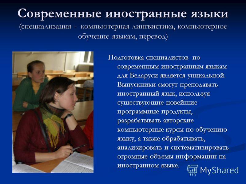 Современные иностранные языки (специализация - компьютерная лингвистика, компьютерное обучение языкам, перевод) Подготовка специалистов по современным иностранным языкам для Беларуси является уникальной. Выпускники смогут преподавать иностранный язык