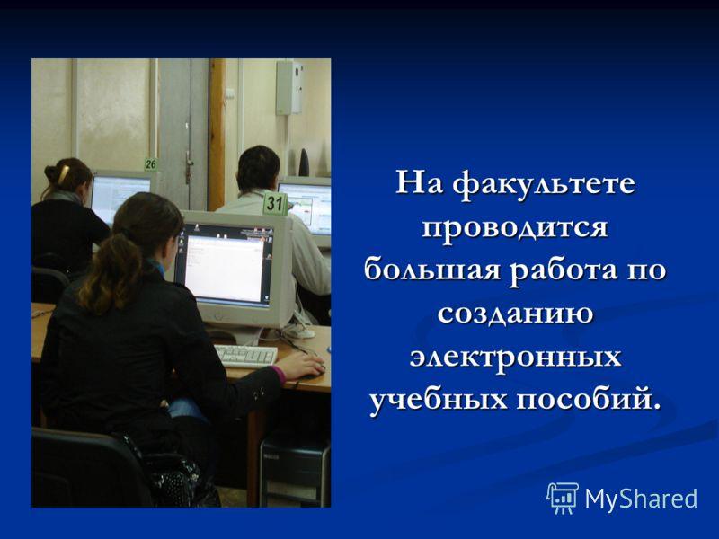 На факультете проводится большая работа по созданию электронных учебных пособий.