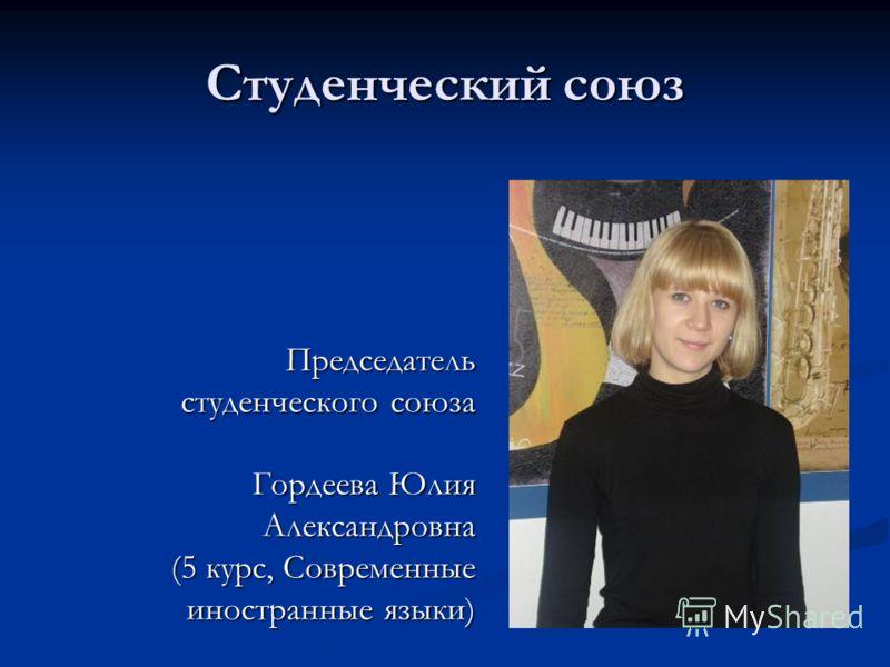 Студенческий союз Председатель студенческого союза Гордеева Юлия Александровна (5 курс, Современные иностранные языки)
