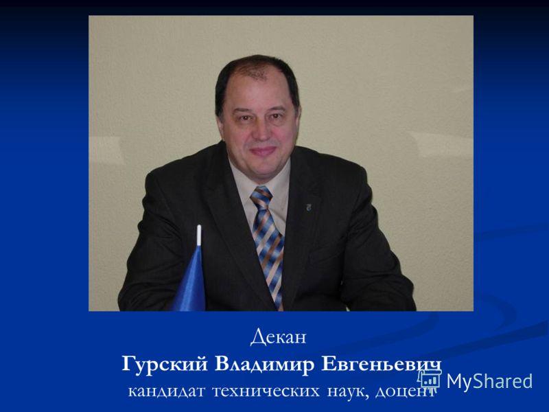 Декан Гурский Владимир Евгеньевич кандидат технических наук, доцент