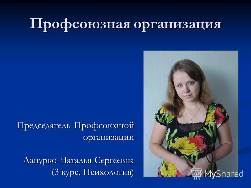 Профсоюзная организация Председатель Профсоюзной организации Лапурко Наталья Сергеевна (3 курс, Психология)