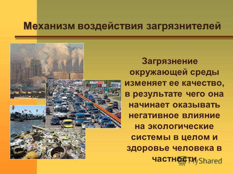 Механизм воздействия загрязнителей Загрязнение окружающей среды изменяет ее качество, в результате чего она начинает оказывать негативное влияние на экологические системы в целом и здоровье человека в частности