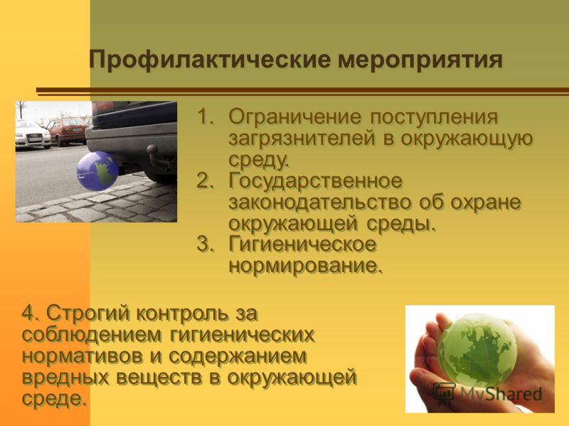 Профилактические мероприятия 1.Ограничение поступления загрязнителей в окружающую среду. 2.Государственное законодательство об охране окружающей среды. 3.Гигиеническое нормирование. 1.Ограничение поступления загрязнителей в окружающую среду. 2.Госуда
