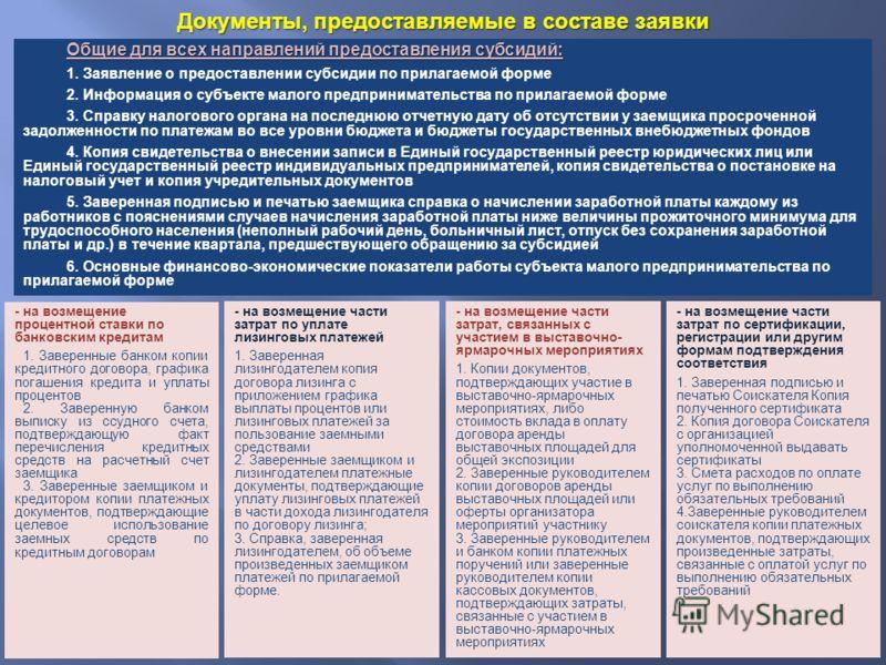 Документы, предоставляемые в составе заявки Общие для всех направлений предоставления субсидий: 1. Заявление о предоставлении субсидии по прилагаемой форме 2. Информация о субъекте малого предпринимательства по прилагаемой форме 3. Справку налогового