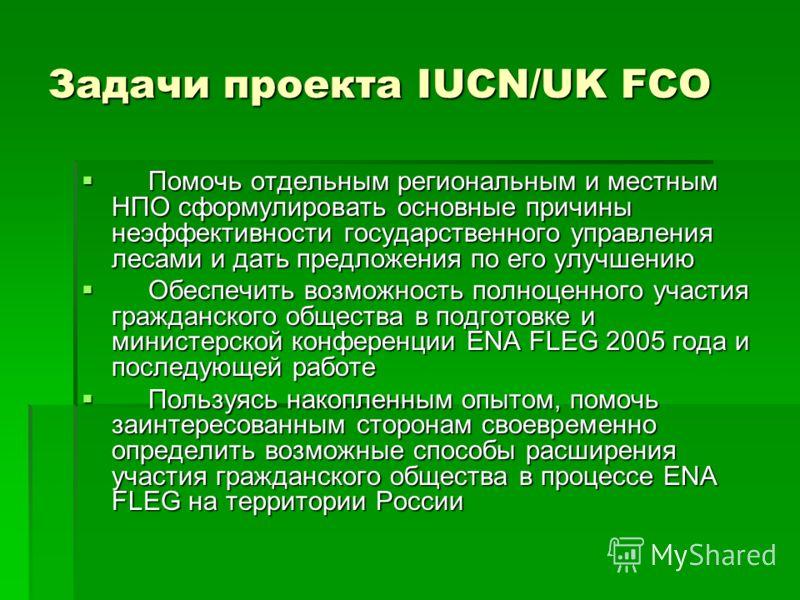 Задачи проекта IUCN/UK FCO Помочь отдельным региональным и местным НПО сформулировать основные причины неэффективности государственного управления лесами и дать предложения по его улучшению Помочь отдельным региональным и местным НПО сформулировать о