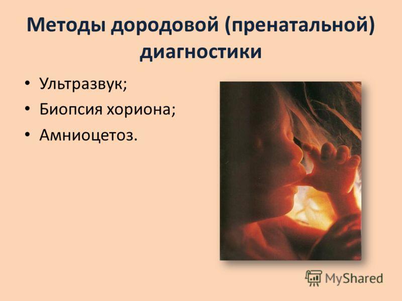 Методы дородовой (пренатальной) диагностики Ультразвук; Биопсия хориона; Амниоцетоз.