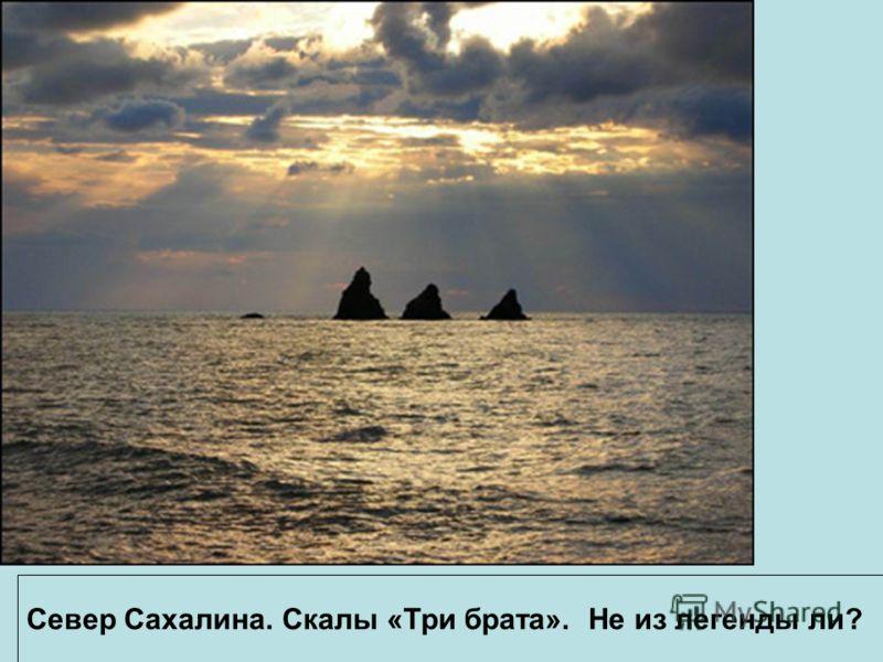 Север Сахалина. Скалы «Три брата». Не из легенды ли?