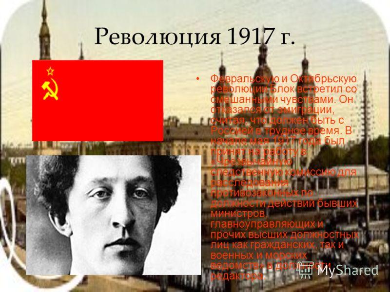 Революция 1917 г. Февральскую и Октябрьскую революции Блок встретил со смешанными чувствами. Он отказался от эмиграции, считая, что должен быть с Россией в трудное время. В начале мая 1917 года был принят на работу в «Чрезвычайную следственную комисс