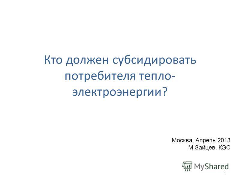 Кто должен субсидировать потребителя тепло- электроэнергии? Москва, Апрель 2013 М.Зайцев, КЭС 1