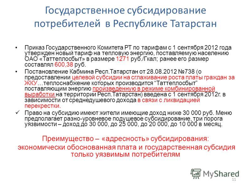 Государственное субсидирование потребителей в Республике Татарстан Приказ Государственного Комитета РТ по тарифам с 1 сентября 2012 года утвержден новый тариф на тепловую энергию, поставляемую населению ОАО «Таттеплосбыт» в размере 1271 руб./Гкал; ра