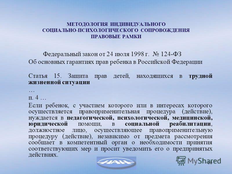 10 МЕТОДОЛОГИЯ ИНДИВИДУАЛЬНОГО СОЦИАЛЬНО-ПСИХОЛОГИЧЕСКОГО СОПРОВОЖДЕНИЯ ПРАВОВЫЕ РАМКИ Федеральный закон от 24 июля 1998 г. 124-ФЗ Об основных гарантиях прав ребенка в Российской Федерации Статья 15. Защита прав детей, находящихся в трудной жизненной