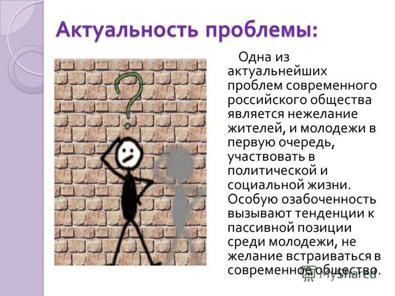 Актуальность проблемы: Одна из актуальнейших проблем современного российского общества является нежелание жителей, и молодежи в первую очередь, участвовать в политической и социальной жизни. Особую озабоченность вызывают тенденции к пассивной позиции