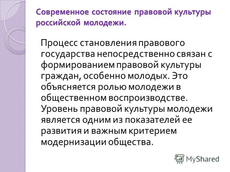 Современное состояние правовой культуры российской молодежи. Процесс становления правового государства непосредственно связан с формированием правовой культуры граждан, особенно молодых. Это объясняется ролью молодежи в общественном воспроизводстве.