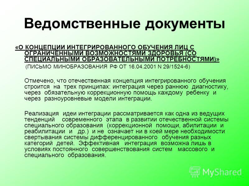 Ведомственные документы «О КОНЦЕПЦИИ ИНТЕГРИРОВАННОГО ОБУЧЕНИЯ ЛИЦ С ОГРАНИЧЕННЫМИ ВОЗМОЖНОСТЯМИ ЗДОРОВЬЯ (СО СПЕЦИАЛЬНЫМИ ОБРАЗОВАТЕЛЬНЫМИ ПОТРЕБНОСТЯМИ)» (ПИСЬМО МИНОБРАЗОВАНИЯ РФ ОТ 16.04.2001 N 29/1524-6) Отмечено, что отечественная концепция инт