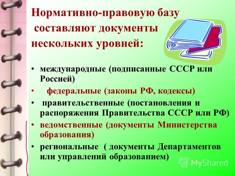 Нормативно-правовую базу составляют документы нескольких уровней: международные (подписанные СССР или Россией) федеральные (законы РФ, кодексы) правительственные (постановления и распоряжения Правительства СССР или РФ) ведомственные (документы Минист