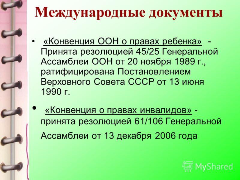 Международные документы «Конвенция ООН о правах ребенка» - Принята резолюцией 45/25 Генеральной Ассамблеи ООН от 20 ноября 1989 г., ратифицирована Постановлением Верховного Совета СССР от 13 июня 1990 г. «Конвенция о правах инвалидов» - принята резол