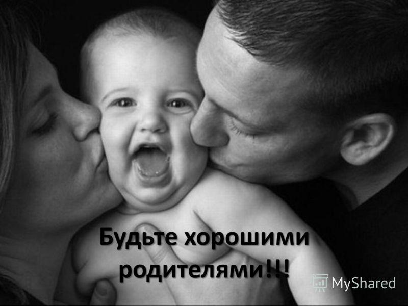 Будьте хорошими родителями!!!