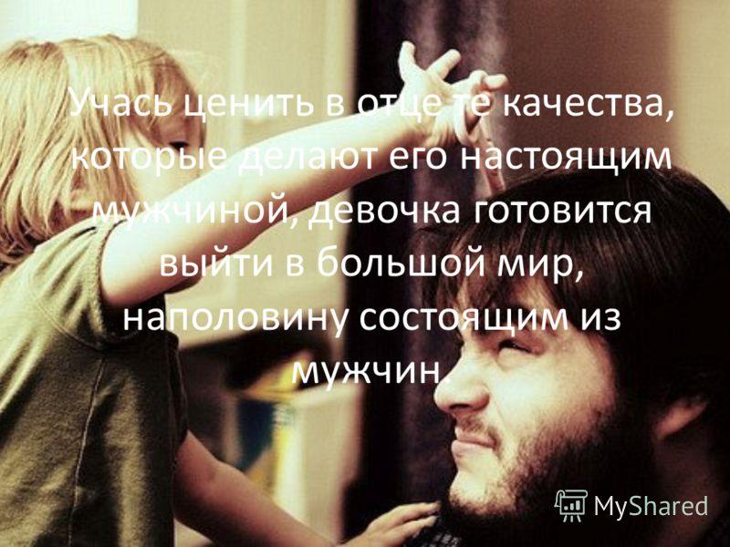 Учась ценить в отце те качества, которые делают его настоящим мужчиной, девочка готовится выйти в большой мир, наполовину состоящим из мужчин.