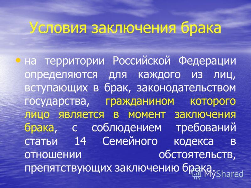 Условия заключения брака на территории Российской Федерации определяются для каждого из лиц, вступающих в брак, законодательством государства, гражданином которого лицо является в момент заключения брака, с соблюдением требований статьи 14 Семейного