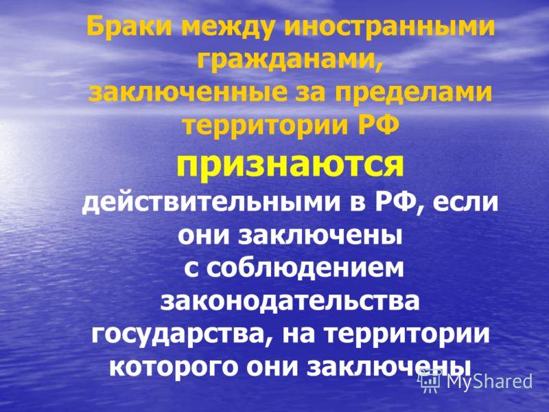 Браки между иностранными гражданами, заключенные за пределами территории РФ признаются действительными в РФ, если они заключены с соблюдением законодательства государства, на территории которого они заключены