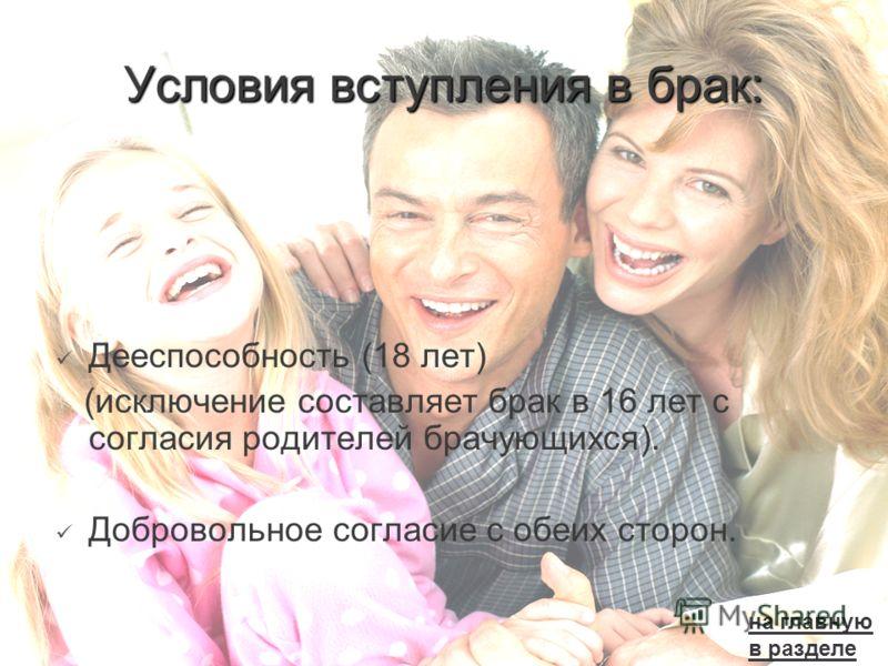 Условия вступления в брак: Дееспособность (18 лет) (исключение составляет брак в 16 лет с согласия родителей брачующихся). Добровольное согласие с обеих сторон. на главную в разделе