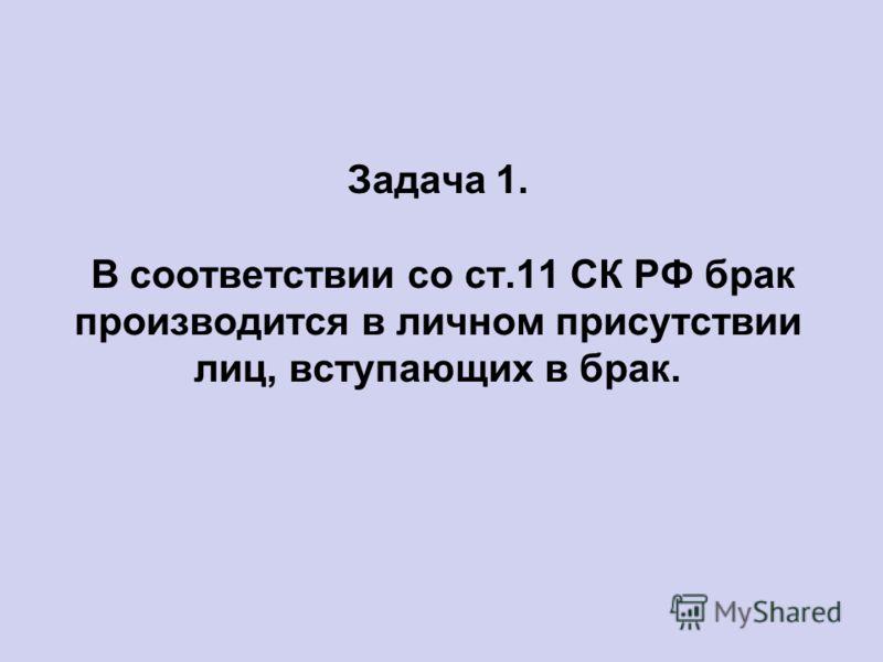 Задача 1. В соответствии со ст.11 СК РФ брак производится в личном присутствии лиц, вступающих в брак.