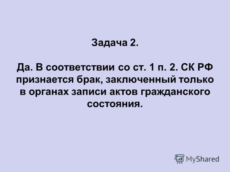 Задача 2. Да. В соответствии со ст. 1 п. 2. СК РФ признается брак, заключенный только в органах записи актов гражданского состояния.