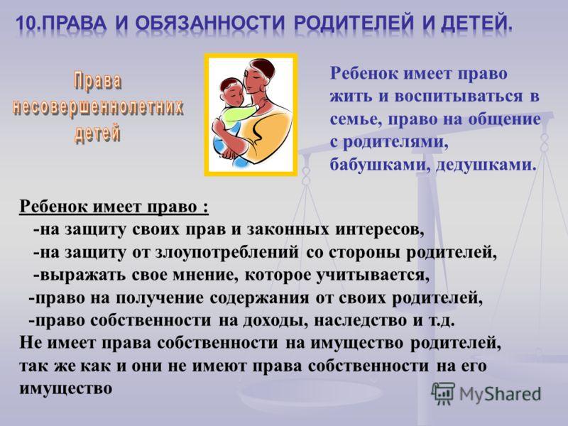 Ребенок имеет право жить и воспитываться в семье, право на общение с родителями, бабушками, дедушками. Ребенок имеет право : -на защиту своих прав и законных интересов, -на защиту от злоупотреблений со стороны родителей, -выражать свое мнение, которо