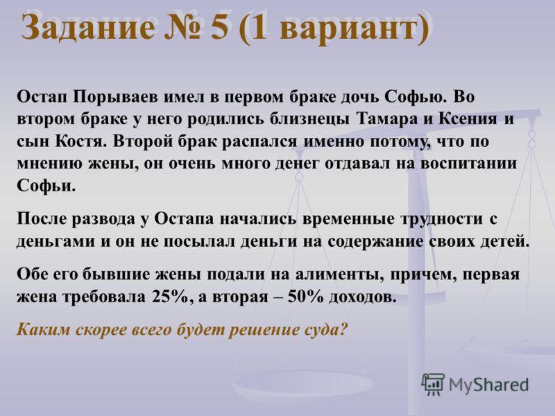 Задание 5 (1 вариант) Остап Порываев имел в первом браке дочь Софью. Во втором браке у него родились близнецы Тамара и Ксения и сын Костя. Второй брак распался именно потому, что по мнению жены, он очень много денег отдавал на воспитании Софьи. После