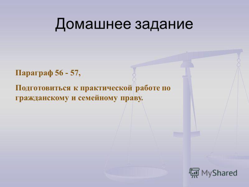Домашнее задание Параграф 56 - 57, Подготовиться к практической работе по гражданскому и семейному праву.