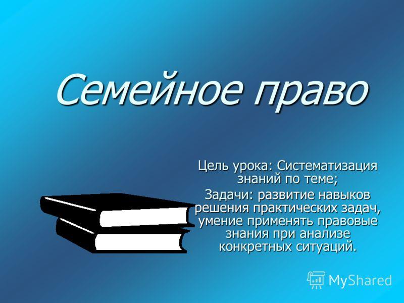 Семейное право Цель урока: Систематизация знаний по теме; Задачи: развитие навыков решения практических задач, умение применять правовые знания при анализе конкретных ситуаций.