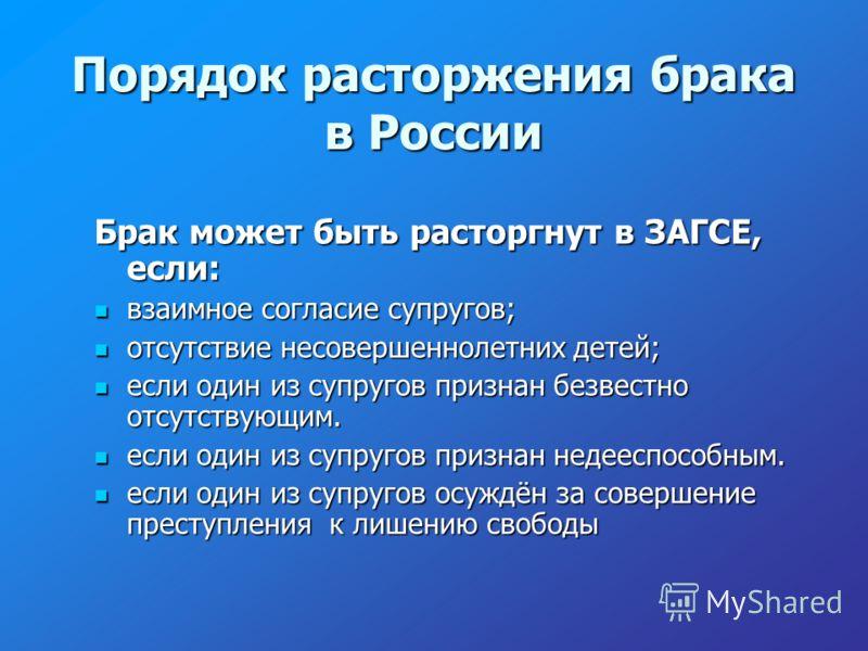 Порядок расторжения брака в России Брак может быть расторгнут в ЗАГСЕ, если: взаимное согласие супругов; взаимное согласие супругов; отсутствие несовершеннолетних детей; отсутствие несовершеннолетних детей; если один из супругов признан безвестно отс