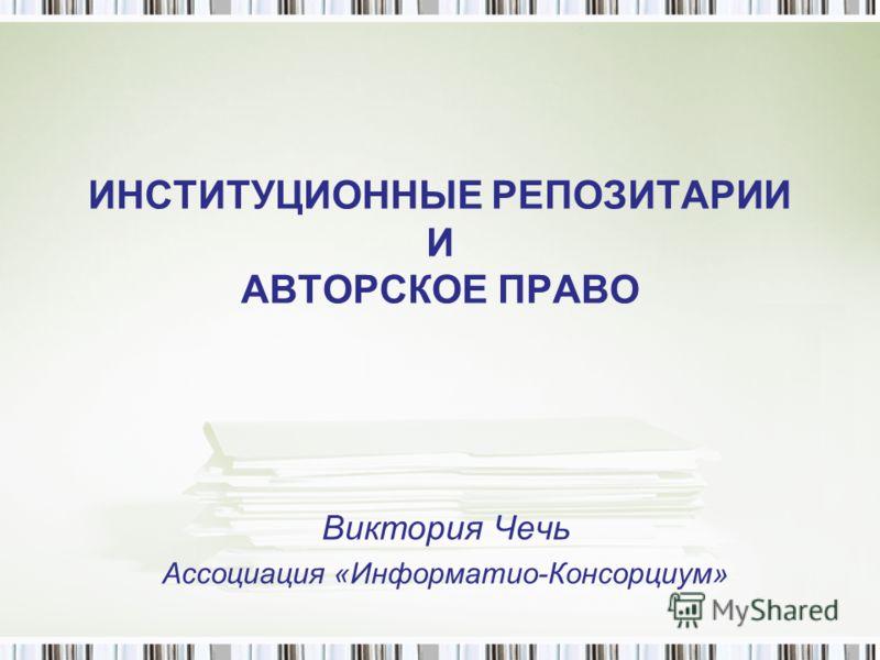 ИНСТИТУЦИОННЫЕ РЕПОЗИТАРИИ И АВТОРСКОЕ ПРАВО Виктория Чечь Ассоциация «Информатио-Консорциум»