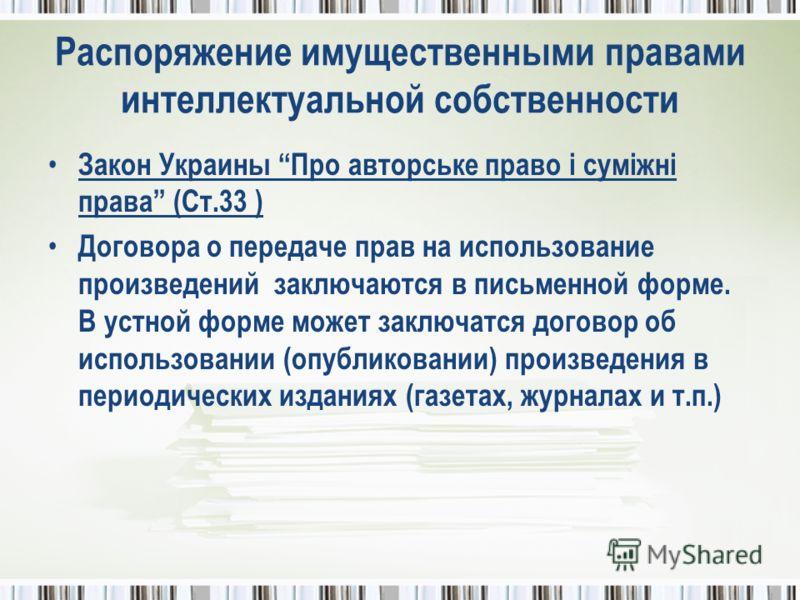 Распоряжение имущественными правами интеллектуальной собственности Закон Украины Про авторське право і суміжні права (Ст.33 ) Договора о передаче прав на использование произведений заключаются в письменной форме. В устной форме может заключатся догов