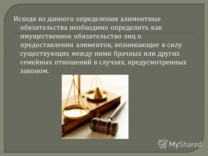 Исходя из данного определения алиментные обязательства необходимо определить как имущественное обязательство лиц о предоставлении алиментов, возникающее в силу существующих между ними брачных или других семейных отношений в случаях, предусмотренных з