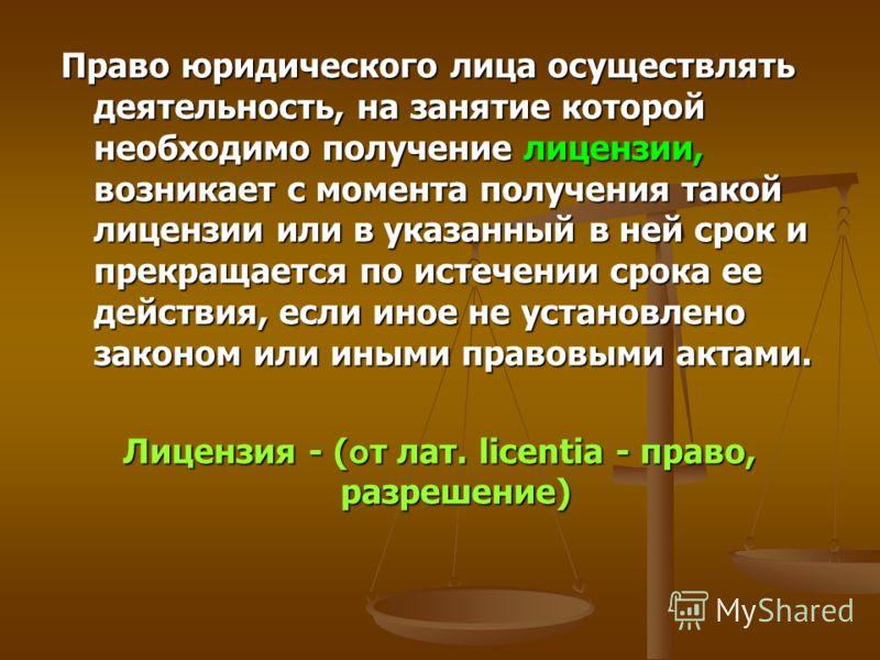Право юридического лица осуществлять деятельность, на занятие которой необходимо получение лицензии, возникает с момента получения такой лицензии или в указанный в ней срок и прекращается по истечении срока ее действия, если иное не установлено закон