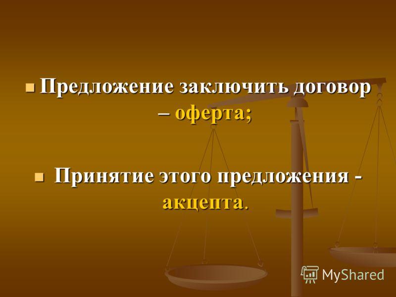 Предложение заключить договор – оферта; Предложение заключить договор – оферта; Принятие этого предложения - акцепта. Принятие этого предложения - акцепта.