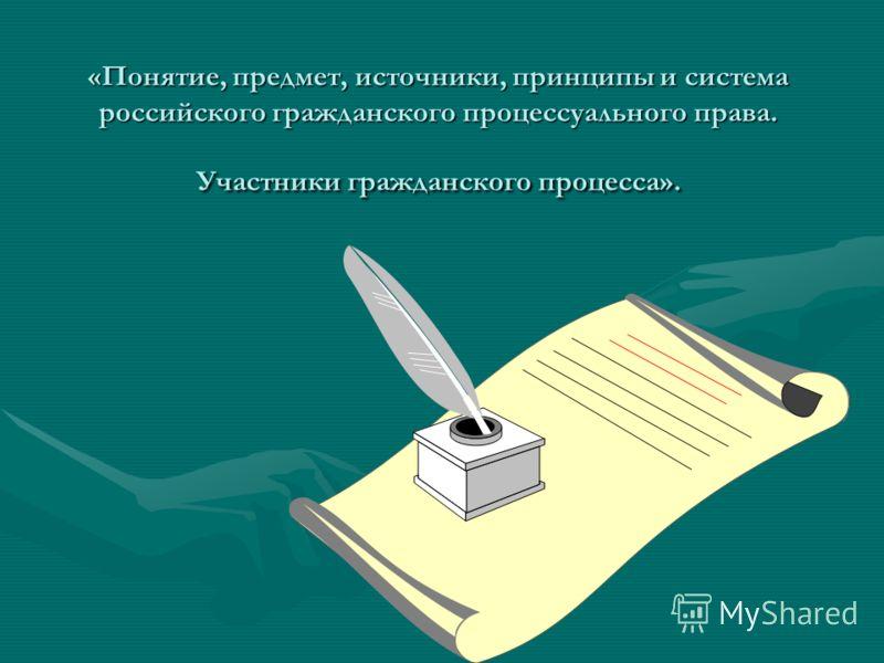 «Понятие, предмет, источники, принципы и система российского гражданского процессуального права. Участники гражданского процесса».