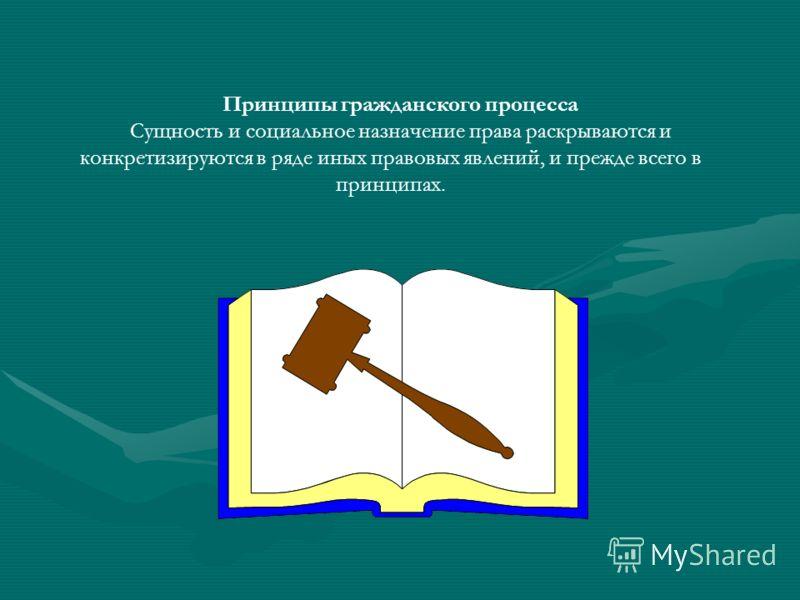 Принципы гражданского процесса Сущность и социальное назначение права раскрываются и конкретизируются в ряде иных правовых явлений, и прежде всего в принципах.