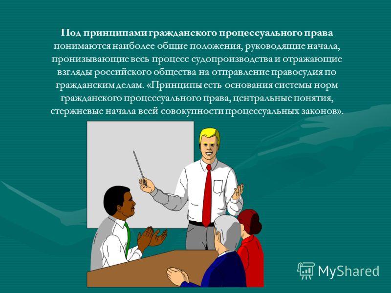 Под принципами гражданского процессуального права понимаются наиболее общие положения, руководящие начала, пронизывающие весь процесс судопроизводства и отражающие взгляды российского общества на отправление правосудия по гражданским делам. «Принципы