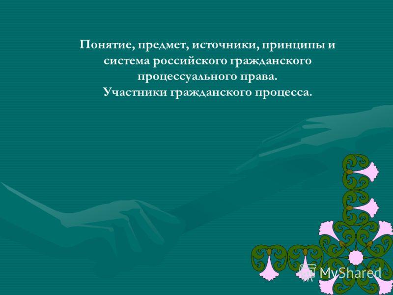 Понятие, предмет, источники, принципы и система российского гражданского процессуального права. Участники гражданского процесса.