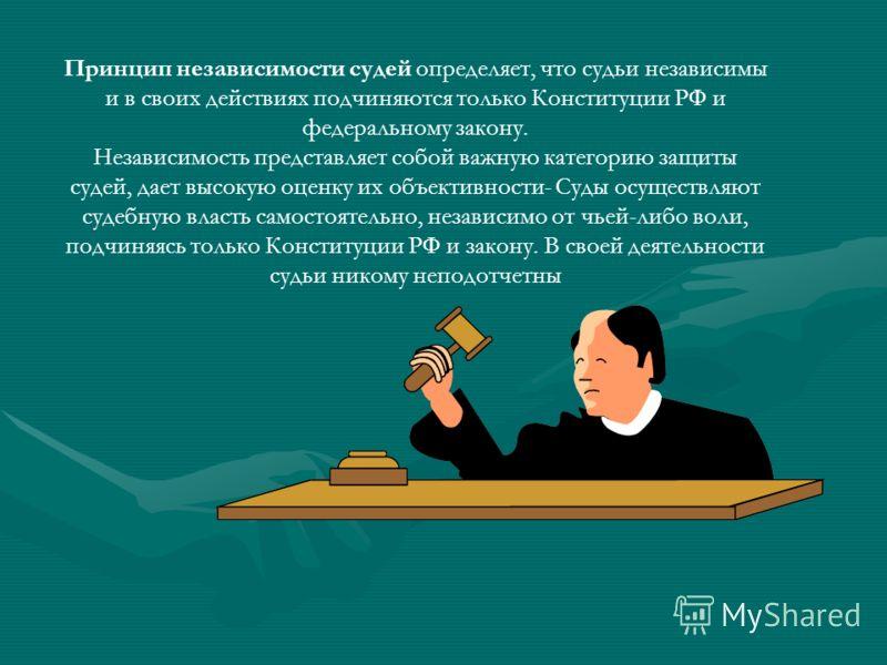 Принцип независимости судей определяет, что судьи независимы и в своих действиях подчиняются только Конституции РФ и федеральному закону. Независимость представляет собой важную категорию защиты судей, дает высокую оценку их объективности- Суды осуще