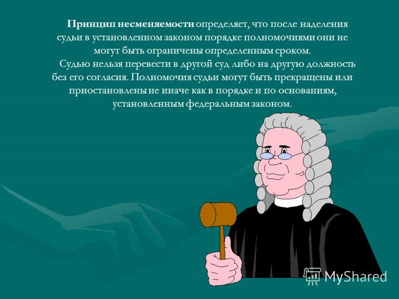 Принцип несменяемости определяет, что после наделения судьи в установленном законом порядке полномочиями они не могут быть ограничены определенным сроком. Судью нельзя перевести в другой суд либо на другую должность без его согласия. Полномочия судьи