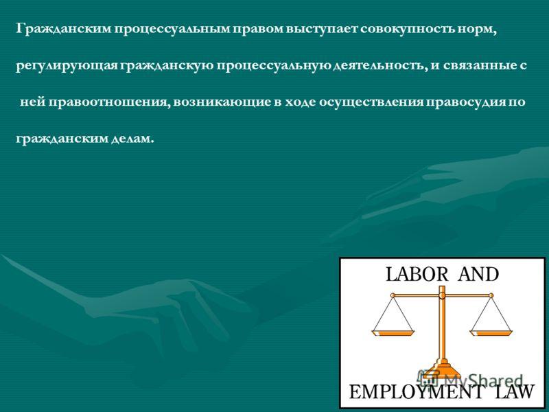 Гражданским процессуальным правом выступает совокупность норм, регулирующая гражданскую процессуальную деятельность, и связанные с ней правоотношения, возникающие в ходе осуществления правосудия по гражданским делам.