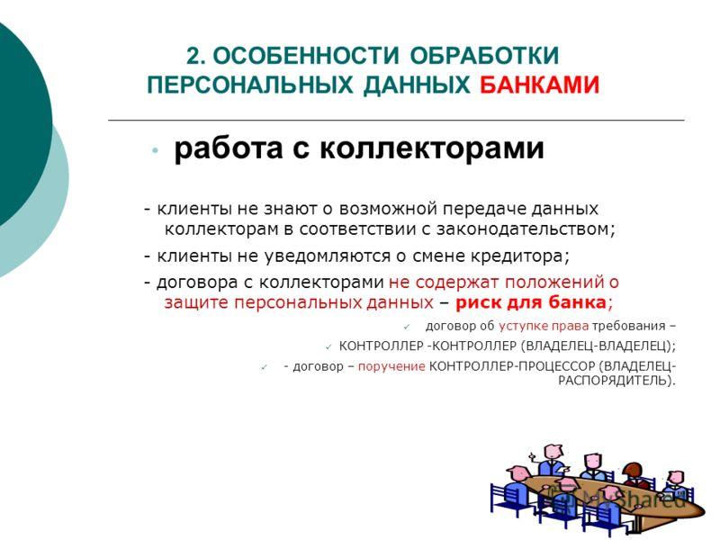 2. ОСОБЕННОСТИ ОБРАБОТКИ ПЕРСОНАЛЬНЫХ ДАННЫХ БАНКАМИ работа с коллекторами - клиенты не знают о возможной передаче данных коллекторам в соответствии с законодательством; - клиенты не уведомляются о смене кредитора; - договора с коллекторами не содерж