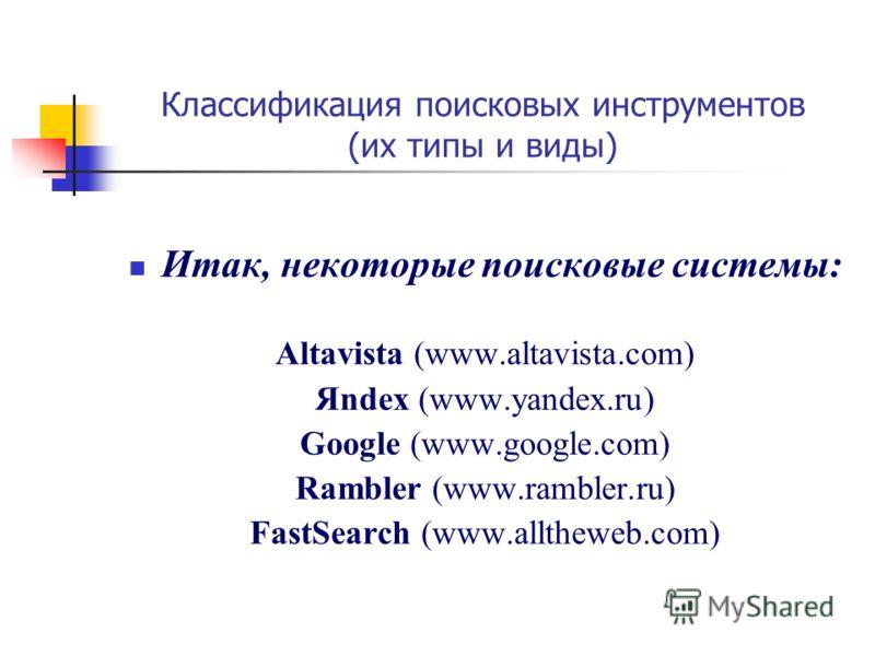 Классификация поисковых инструментов (их типы и виды) Итак, некоторые поисковые системы: Altavista (www.altavista.com) Яndex (www.yandex.ru) Google (www.google.com) Rambler (www.rambler.ru) FastSearch (www.alltheweb.com)